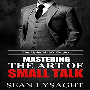 The Alpha Male's Guide to Mastering the Art of Small Talk Audiobook