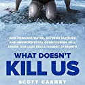 What Doesn't Kill Us: How Freezing Water, Extreme Altitude and Environmental Conditioning Will Renew Our Lost Evolutionary Strength Audiobook by Scott Carney Narrated by Scott Carney