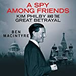 A Spy Among Friends: Kim Philby and the Great Betrayal | Ben Macintyre