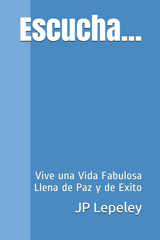 Escucha...: Vive una Vida Fabulosa Llena de Paz y de Exito: Amazon.es: Lepeley, JP: Libros