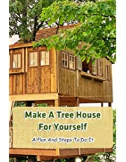 Make A Tree House For Yourself: A Plan And Steps To Do It: Treehouse-You'll Love It