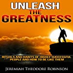 Unleash the Greatness: Rituals and Habits of Highly Successful People and How to Be Like Them | Jeremiah Theodore Robinson