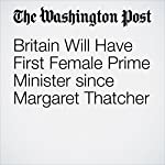 Britain Will Have First Female Prime Minister since Margaret Thatcher | Griff Witte