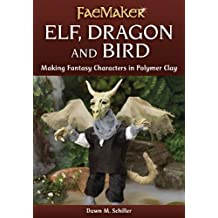 Elf, Dragon and Bird: Making Fantasy Characters in Polymer Clay (FaeMaker)