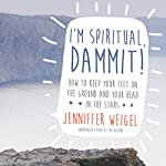 I'm Spiritual, Dammit!: How to Keep Your Feet on the Ground and Your Head in the Stars | Jenniffer Weigel