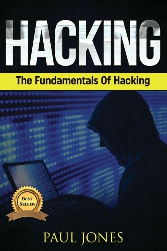 Hacking: The Fundamentals Of Hacking: A Complete Beginners Guide To Hacking Mastery. [Paul Jones] (Tapa Blanda)