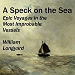 A Speck on the Sea: Epic Voyages in the Most Improbable Vessels | William Longyard