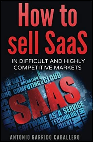 How To Sell Saas In Difficult And Highly Competitive Markets Garrido Caballero Antonio 9781537648842 Amazon Com Books