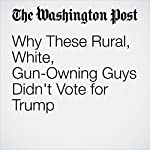 Why These Rural, White, Gun-Owning Guys Didn't Vote for Trump | Christopher Ingraham
