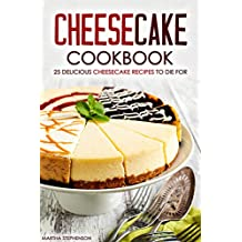 Cheesecake Cookbook - 25 Delicious Cheesecake Recipes to Die For: The Only Cheesecakes Cookbook That You Will Ever Need