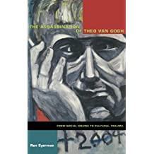 The Assassination of Theo van Gogh: From Social Drama to Cultural Trauma (Politics, History, and Culture)