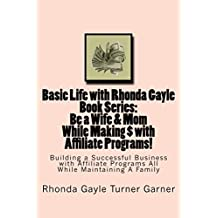 Basic Life with Rhonda Gayle Book Series  Be a Wife & Mom While Making $ with Affiliate Programs!: Building a Business with Affiliate Programs While Maintaining ... Life with Rhonda Gayle the Book Series 1)