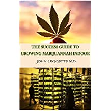 The Success Guide to growing marijuana indoor: ALL YOU NEED TO KNOW ABOUT GROWING CANNABIS INDOOR, GROWING IN POTS AND HYDROPONICALLY.