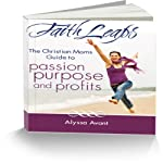 FaithLeaps: The Christian Mom's Guide to Passion, Purpose, and Profits | Alyssa Avant