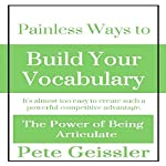 Painless Ways to Build Your Vocabulary: It's Almost Too Easy to Create Such a Powerful Competitive Advantage: The Power of Being Articulate | Pete Geissler