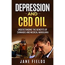 Depression & CBD OIL; Cannabis & Medical Marijuana: Understanding the Benefits of Cannabis and Medical Marijuana (Treating Depression, Anxiety Illness, THC, CBD, CBD Oil, Natural Organic Healing)