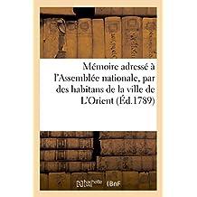 Memoire Adresse A L'Assemblee Nationale, Par Des Habitans de La Ville de L'Orient,: En Bretagne, Dont Une Partie a Ete Dans Les Grandes Indes