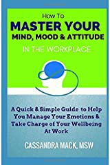 Master Your Mind, Mood & Attitude In The Workplace: A Quick & Simple Guide To Manage Your Emotions & Take Charge of Your Wellbeing At Work Paperback