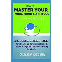 Master Your Mind, Mood & Attitude In The Workplace: A Quick & Simple Guide To Manage Your Emotions & Take Charge of Your Wellbeing At Work