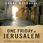 One Friday In Jerusalem: Walking to Calvary - a Tour, a Faith, a Life | Andre Moubarak