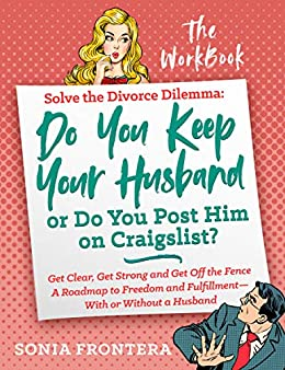 Solve the Divorce Dilemma: Do You Keep Your Husband or Do You Post Him on Craigslist?: The Workbook (The Sister's Guides to Empowered Living 2)