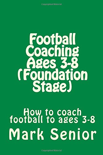 Football Coaching Ages 3-8 (Foundation Age): How to coach football to ages 3-8
