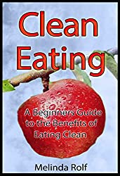 Clean Eating: The  Beginner's Guide to the Benefits of Clean Eating: Includes Clean Eating Recipes to Get You Started (The Home Life Series Book 9) (English Edition)