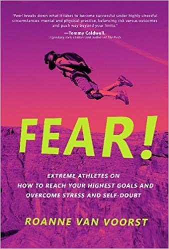 Fear! Extreme Athletes on How to Reach Your Highest Goals and Overcome Stress and Self Doubt
