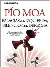 Falacias de la izquierda, silencios de la derecha: Claves para entender el deterioro de la política española actual: Amazon.es: Moa, Pío: Libros