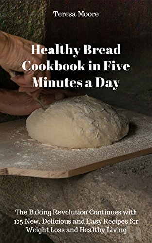Healthy Bread Cookbook in Five Minutes a Day:  The Baking Revolution Continues with 105 New, Delicious and Easy Recipes for Weight Loss and Healthy Living (Quick and Easy Natural Food 16) by Teresa  Moore