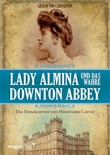 Lady Almina und das wahre Downton Abbey: Das Vermächtnis von Highclere Castle (German Edition) ()