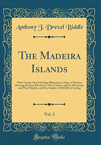 The Madeira Islands, Vol. 2: With Twenty-One Full-Page Illustrations, Maps of Madeira Showing Districts Devoted to Vine-Culture, and the Mountains and ... of Old Bills of Lading (Classic Reprint)