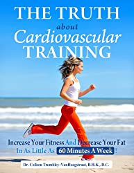 The Truth About Cardiovascular Training: Increase Your Fitness and Decrease Your Fat in as Little as 60 Minutes a Week! (The Truth About Health)