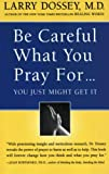 Be Careful What You Pray For... You Just Might Get It, Larry Dossey and Dossey, 0062514342
