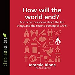 How Will the World End? And Other Questions About the Last Things and the Second Coming of Christ