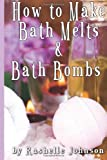 How to Make Bath Melts and Bath Bombs, Rashelle Johnson, 1481235524