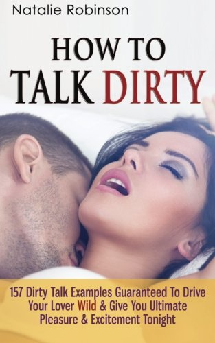 How To Talk Dirty: 157 Dirty Talk Examples Guaranteed To Drive Your Lover Wild & Give You Ultimate Pleasure & Excitement Tonight (Guide To Better Sex) (Volume 1)