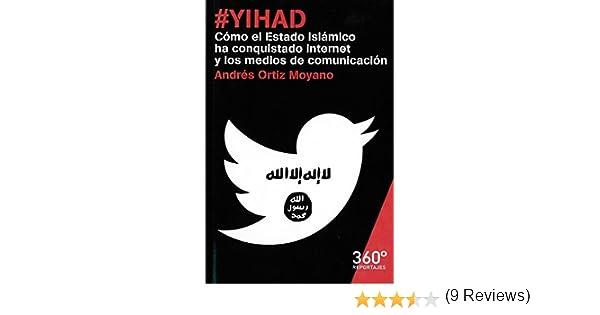 Yihad. Cómo El Estado Islámico Ha Conquistado Internet Y Los Medios De Comunica: Cómo el Estado Islámico ha conquistado Internet y los medios de comunicación: 19 Reportajes 360º: Amazon.es: Ortiz Moyano, Andrés: