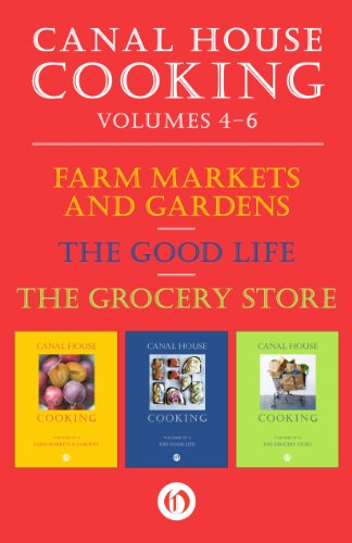A Canal House Cooking, Volumes Four Through Six: Farm Markets and Gardens, The Good Life, and The Grocery Store by Christopher Hirsheimer, Melissa Hamilton