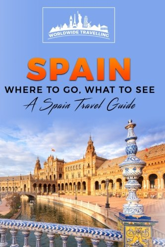 Spain: Where To Go, What To See - A Spain Travel Guide (Spain,Madrid,Barcelona,Valencia,Seville,Zaragoza,Málaga) (Volume 1)