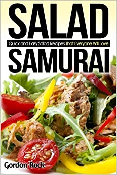 Salad Samurai: Quick and Easy Salad Recipes That Everyone Will Love (Salads to Go)