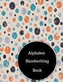 Alphabet Handwriting Book: Alphabet Letters Practice Sheets. Large 8.5 in by 11 in Notebook Journal . A B C in Uppercase &  Lower Case. Dotted, With Arrows And Plain