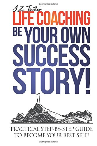 Life Coaching: Be Your Own Success Story - Practical Step-by-Step Guide To Become Your Best Self pdf epub
