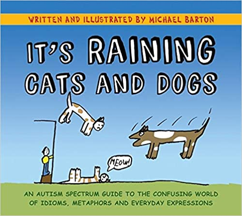 Amazon Com It S Raining Cats And Dogs An Autism Spectrum Guide To The Confusing World Of Idioms Metaphors And Everyday Expressions 9781849052832 Barton Michael Barton Michael Barton Delia Books