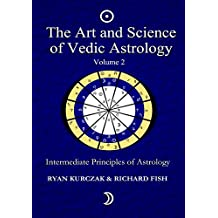 The Art and Science of Vedic Astrology Volume 2: Intermediate Principles of Astrology: Intermediate Astrological Techniques