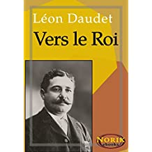 Vers le roi (SOUVENIRS DES MILIEUX LITTÉRAIRES, POLITIQUES, ARTISTIQUES ET MÉDICAUX t. 6) (French Edition)