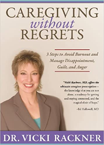 Caregiving Without Regrets: 3 Steps to Avoid Burnout and Manage Disappointment, Guilt, and Anger
