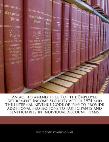 Read Online An act to amend title I of the Employee Retirement Income Security Act of 1974 and the Internal Revenue Code of 1986 to provide additional protections ... beneficiaries in individual account plans. PDF