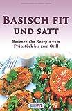 Basisch Fit und satt: Basenreiche Rezepte vom Frühstück bis zum Grill