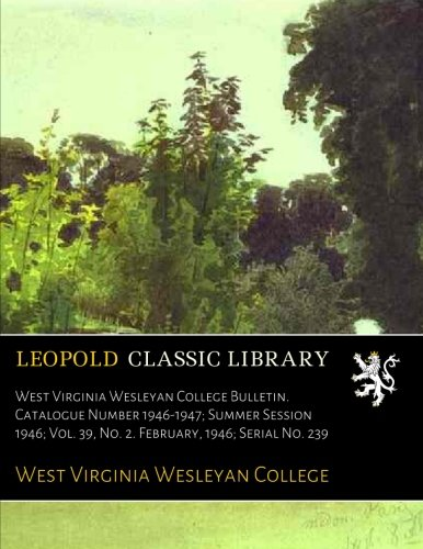 Download West Virginia Wesleyan College Bulletin. Catalogue Number 1946-1947; Summer Session 1946; Vol. 39, No. 2. February, 1946; Serial No. 239 pdf epub